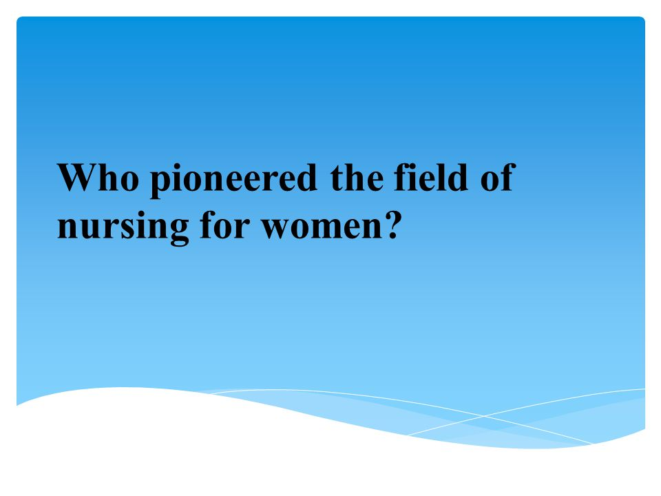 Who pioneered the field of nursing for women