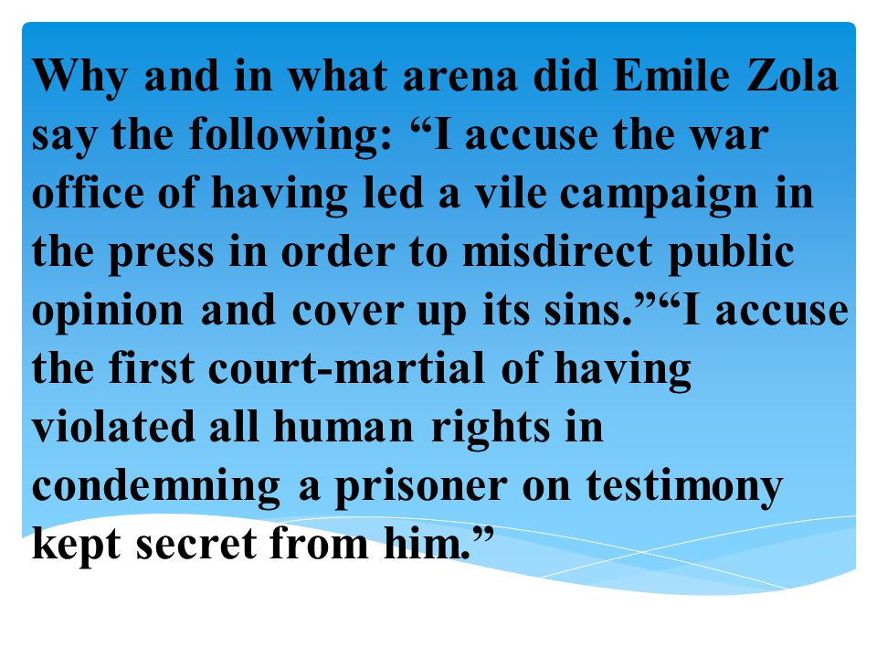 Why and in what arena did Emile Zola say the following: I accuse the war office of having led a vile campaign in the press in order to misdirect public opinion and cover up its sins. I accuse the first court-martial of having violated all human rights in condemning a prisoner on testimony kept secret from him.