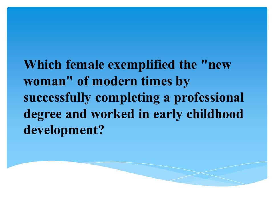 Which female exemplified the new woman of modern times by successfully completing a professional degree and worked in early childhood development