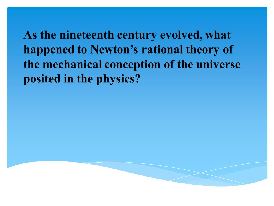 As the nineteenth century evolved, what happened to Newton's rational theory of the mechanical conception of the universe posited in the physics