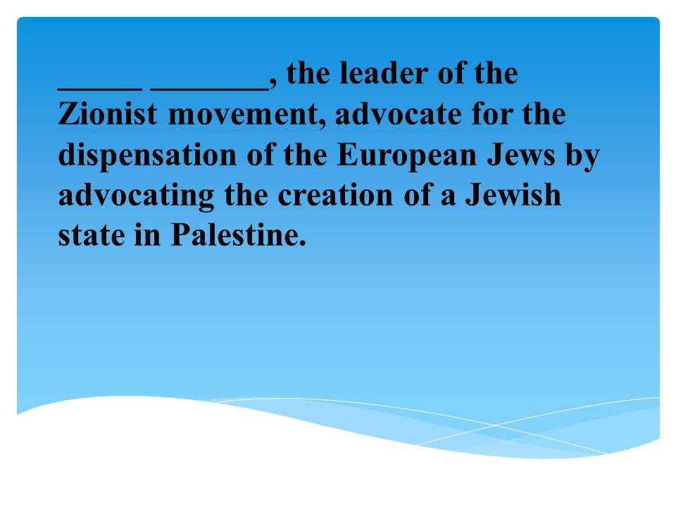 _____ _______, the leader of the Zionist movement, advocate for the dispensation of the European Jews by advocating the creation of a Jewish state in Palestine.