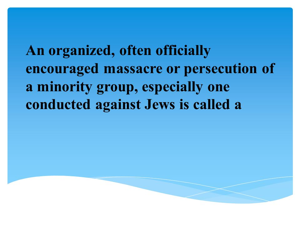 An organized, often officially encouraged massacre or persecution of a minority group, especially one conducted against Jews is called a