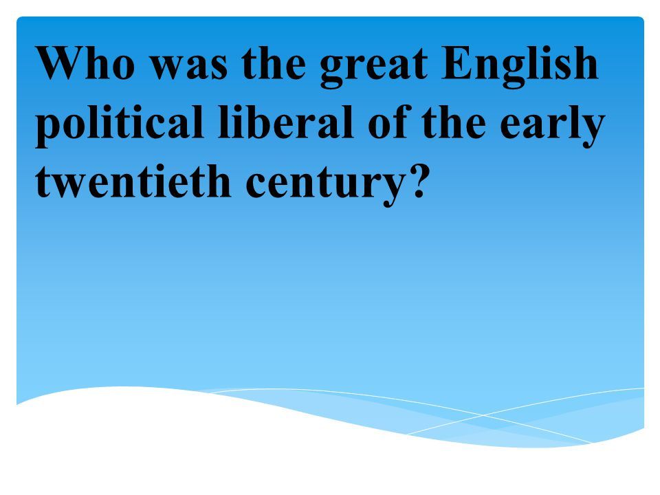 Who was the great English political liberal of the early twentieth century