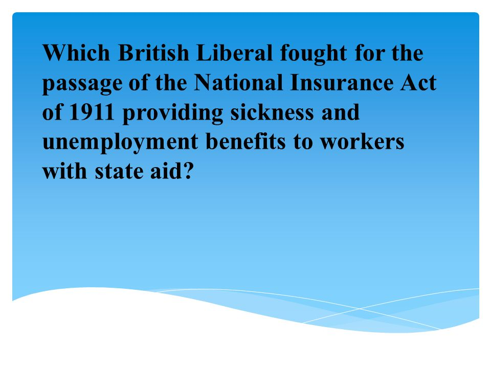 Which British Liberal fought for the passage of the National Insurance Act of 1911 providing sickness and unemployment benefits to workers with state aid