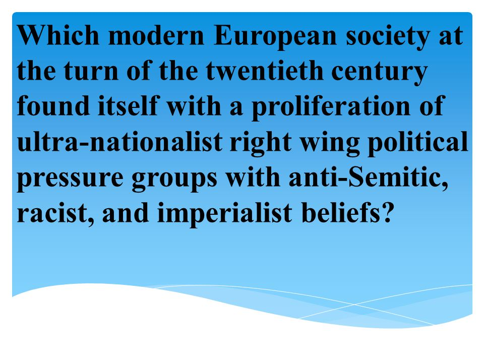 Which modern European society at the turn of the twentieth century found itself with a proliferation of ultra-nationalist right wing political pressure groups with anti-Semitic, racist, and imperialist beliefs