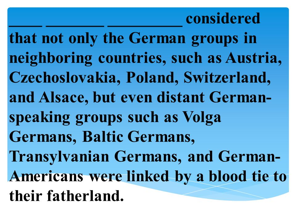 ____ _______ _________ considered that not only the German groups in neighboring countries, such as Austria, Czechoslovakia, Poland, Switzerland, and Alsace, but even distant German-speaking groups such as Volga Germans, Baltic Germans, Transylvanian Germans, and German-Americans were linked by a blood tie to their fatherland.