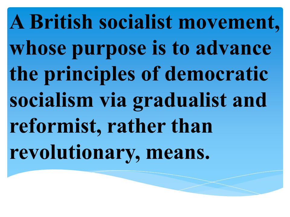 A British socialist movement, whose purpose is to advance the principles of democratic socialism via gradualist and reformist, rather than revolutionary, means.