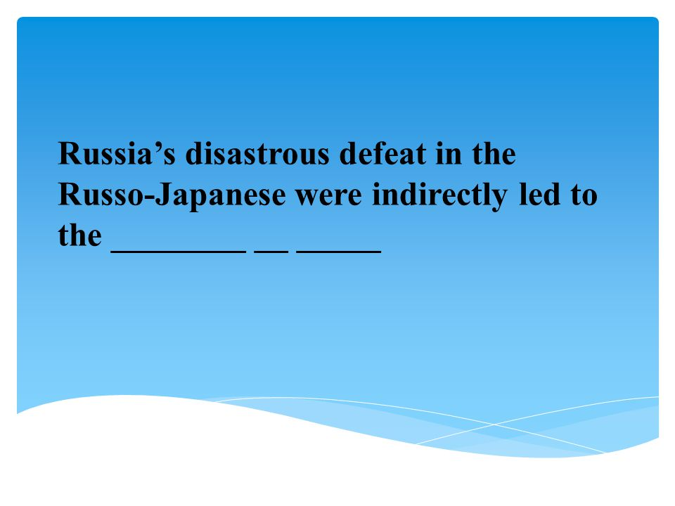 Russia's disastrous defeat in the Russo-Japanese were indirectly led to the ________ __ _____