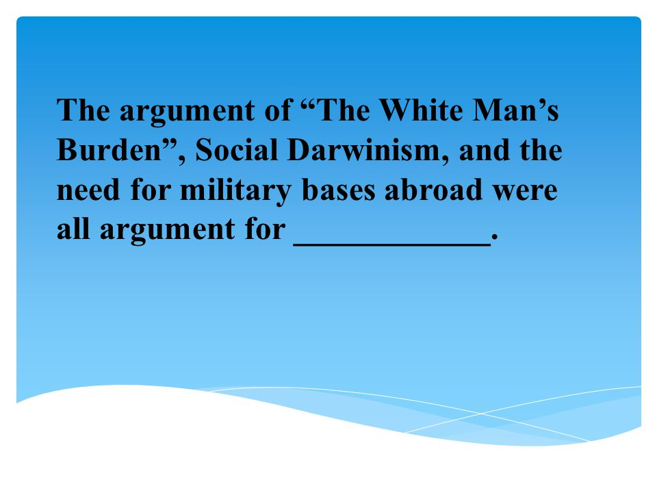 The argument of The White Man's Burden , Social Darwinism, and the need for military bases abroad were all argument for ____________.
