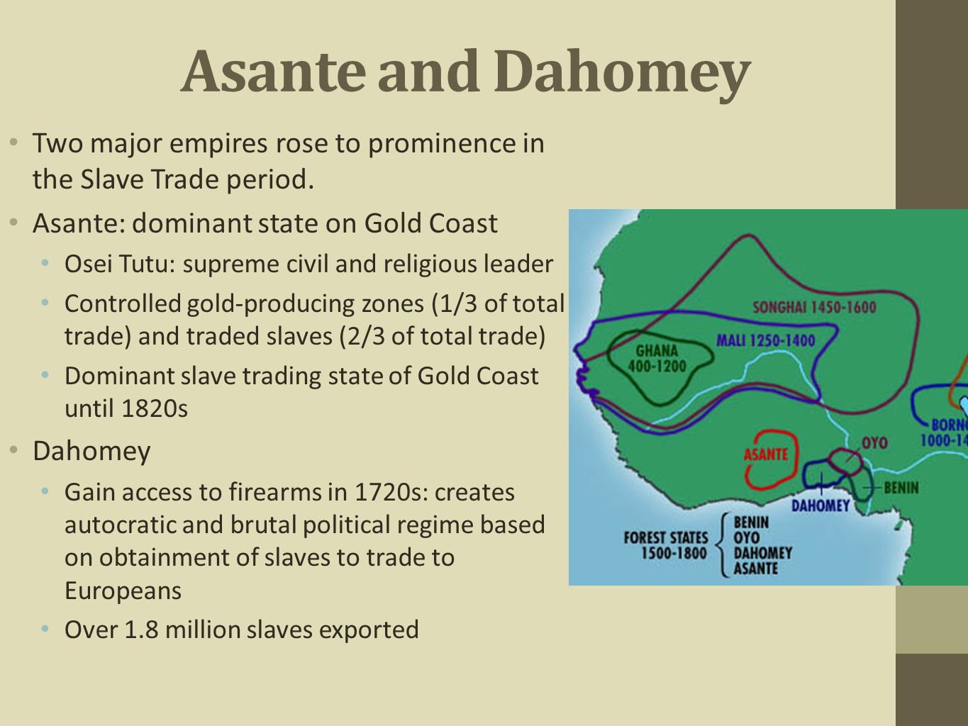 Asante and Dahomey Two major empires rose to prominence in the Slave Trade period. Asante: dominant state on Gold Coast.