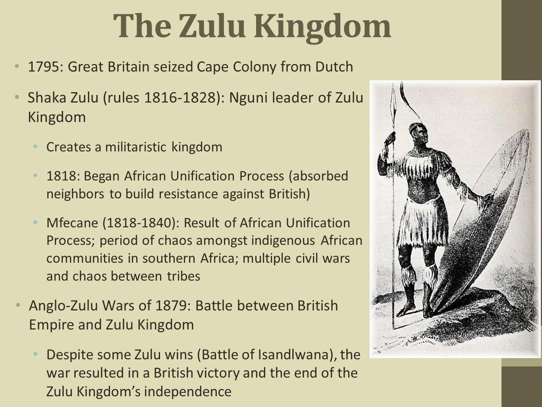 The Zulu Kingdom 1795: Great Britain seized Cape Colony from Dutch. Shaka Zulu (rules 1816-1828): Nguni leader of Zulu Kingdom.