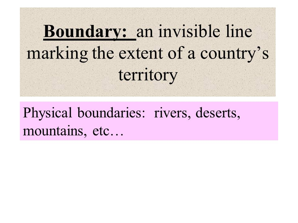 Boundary: an invisible line marking the extent of a country's territory