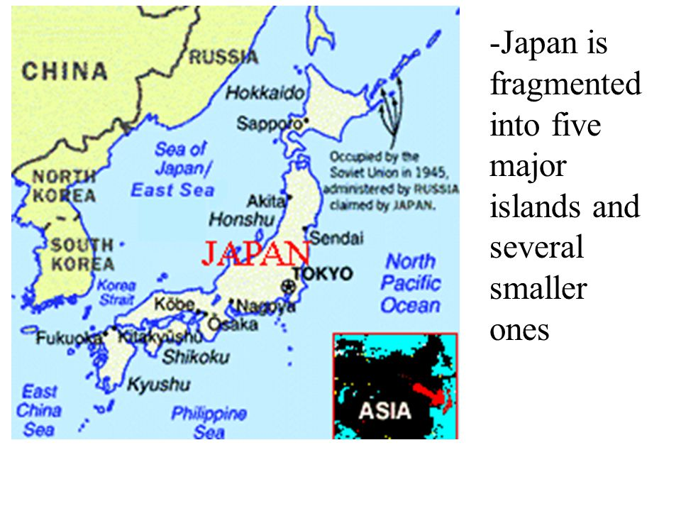 -Japan is fragmented into five major islands and several smaller ones