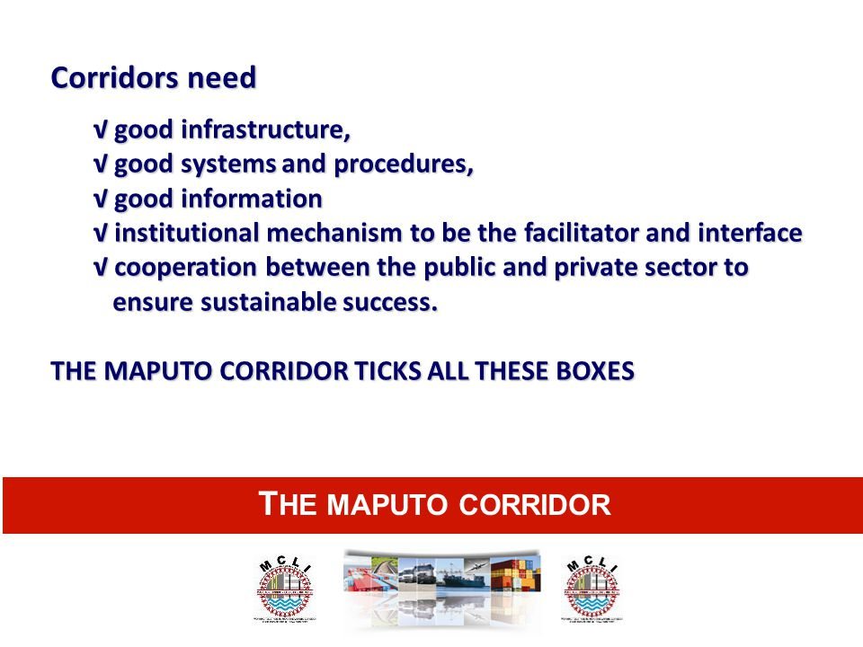 Corridors need THE MAPUTO CORRIDOR √ good infrastructure,