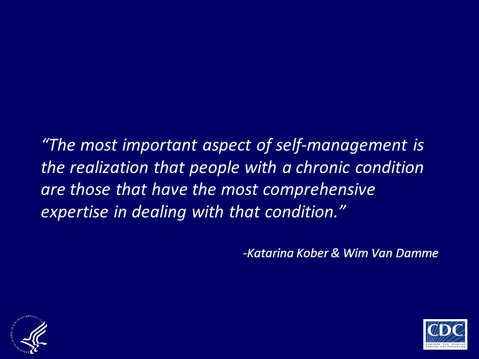The most important aspect of self-management is the realization that people with a chronic condition are those that have the most comprehensive expertise in dealing with that condition.