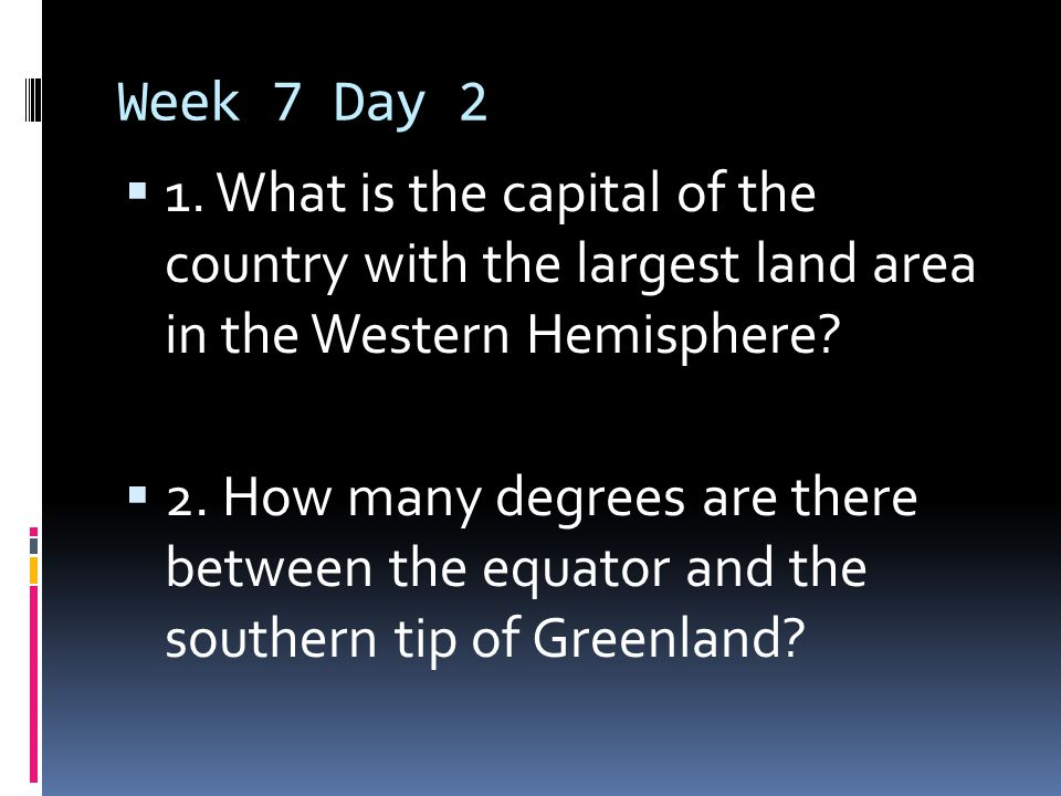 Week 7 Day 2 1. What is the capital of the country with the largest land area in the Western Hemisphere