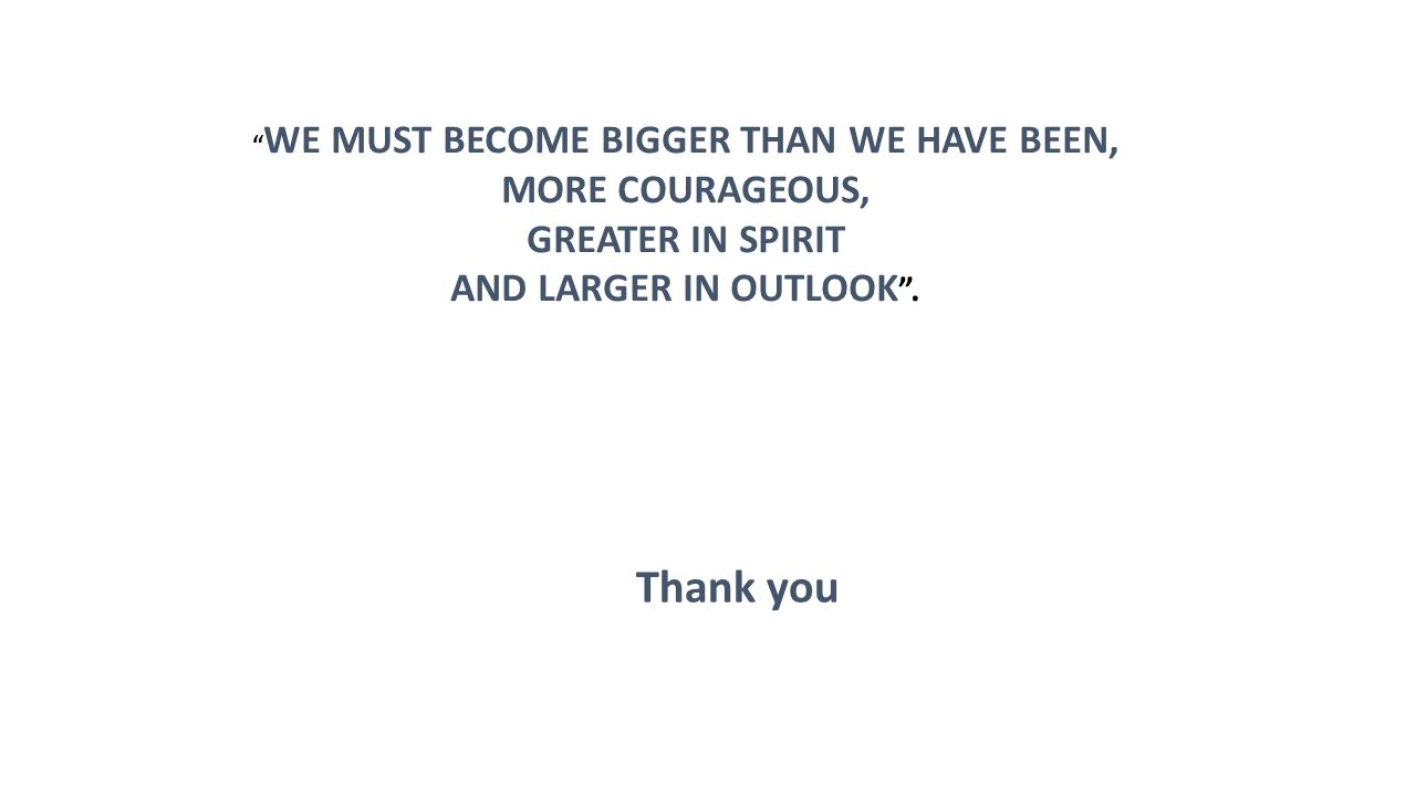 WE MUST BECOME BIGGER THAN WE HAVE BEEN,