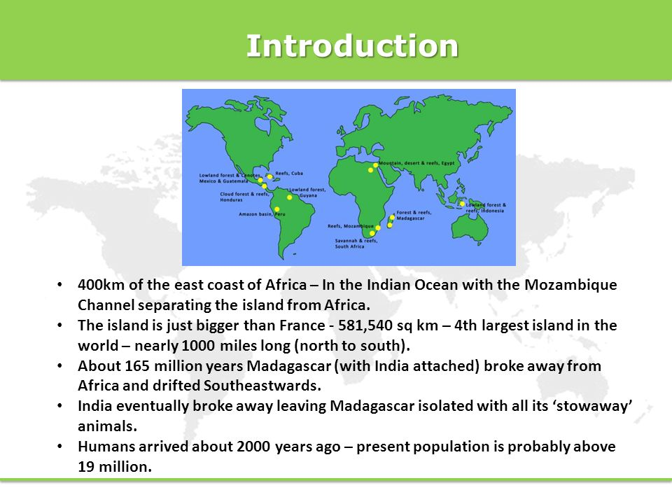 Introduction 400km of the east coast of Africa – In the Indian Ocean with the Mozambique Channel separating the island from Africa.
