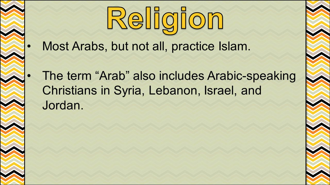 Religion Most Arabs, but not all, practice Islam.