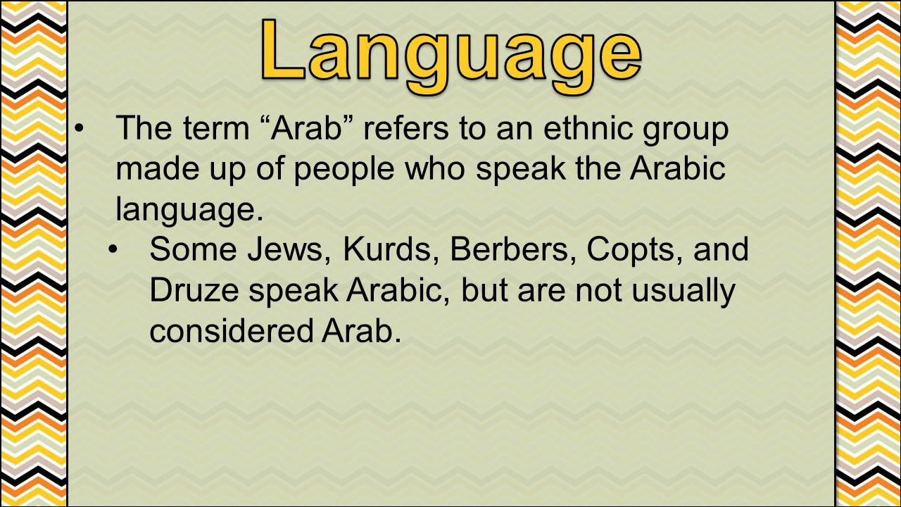 Language The term Arab refers to an ethnic group made up of people who speak the Arabic language.
