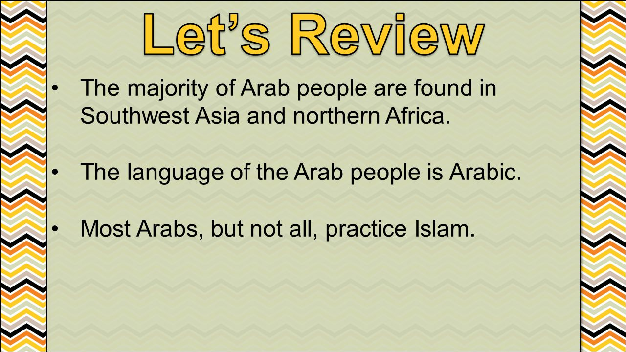 Let's Review The majority of Arab people are found in Southwest Asia and northern Africa. The language of the Arab people is Arabic.