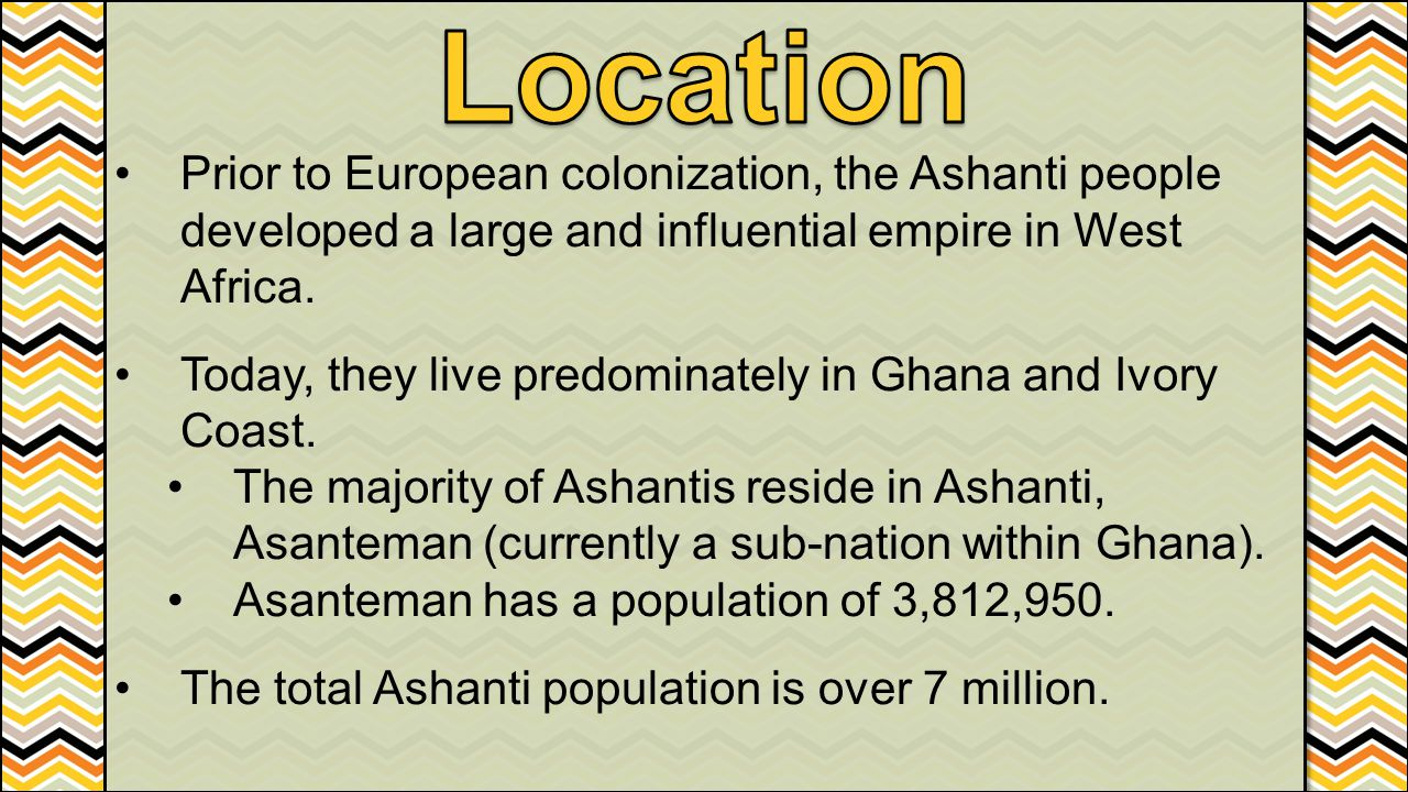 Location Prior to European colonization, the Ashanti people developed a large and influential empire in West Africa.