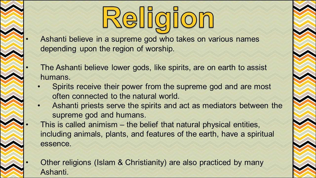 Religion Ashanti believe in a supreme god who takes on various names depending upon the region of worship.