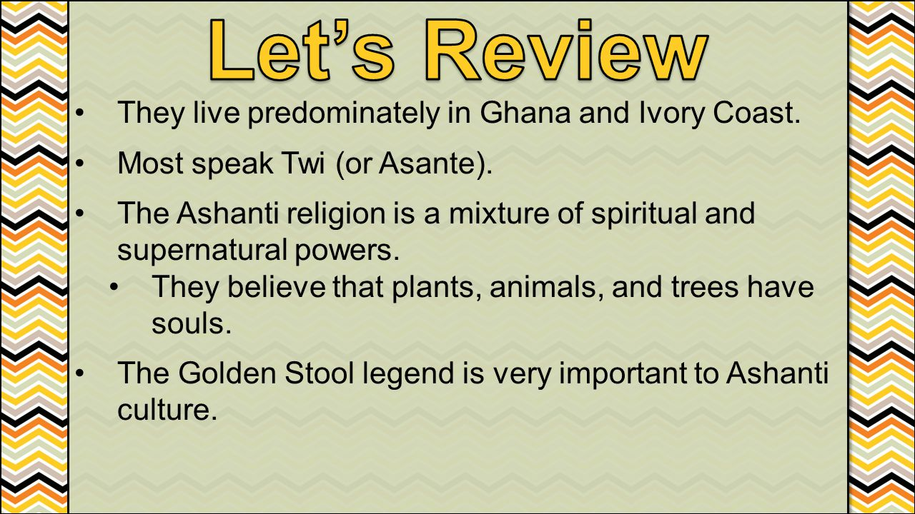 Let's Review They live predominately in Ghana and Ivory Coast.