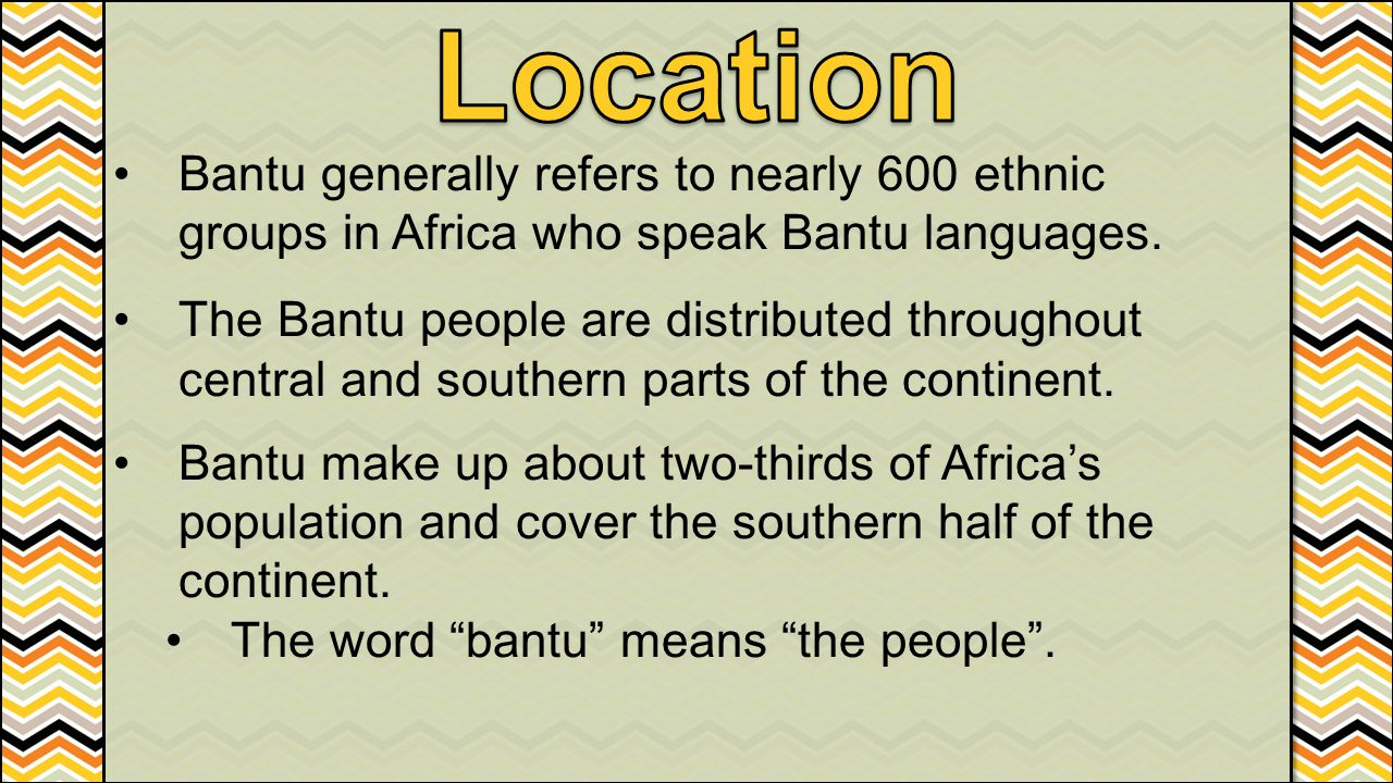 Location Bantu generally refers to nearly 600 ethnic groups in Africa who speak Bantu languages.