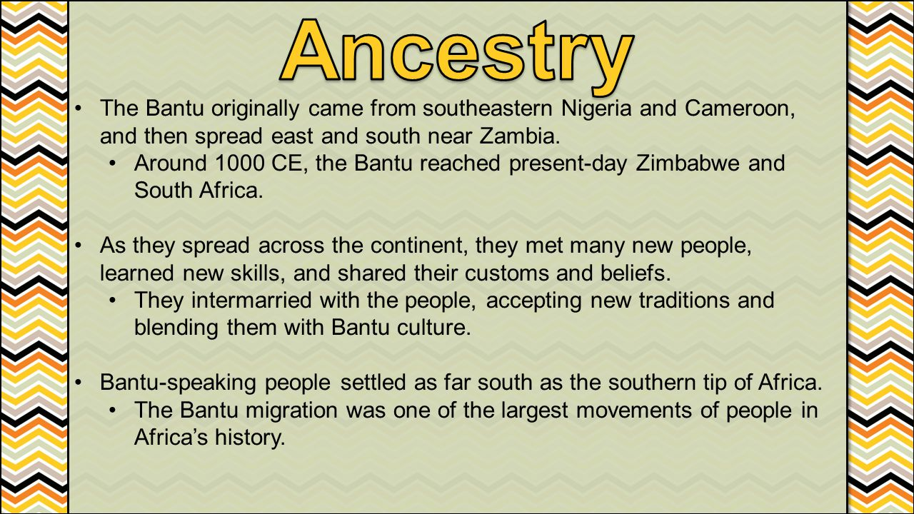 Ancestry The Bantu originally came from southeastern Nigeria and Cameroon, and then spread east and south near Zambia.