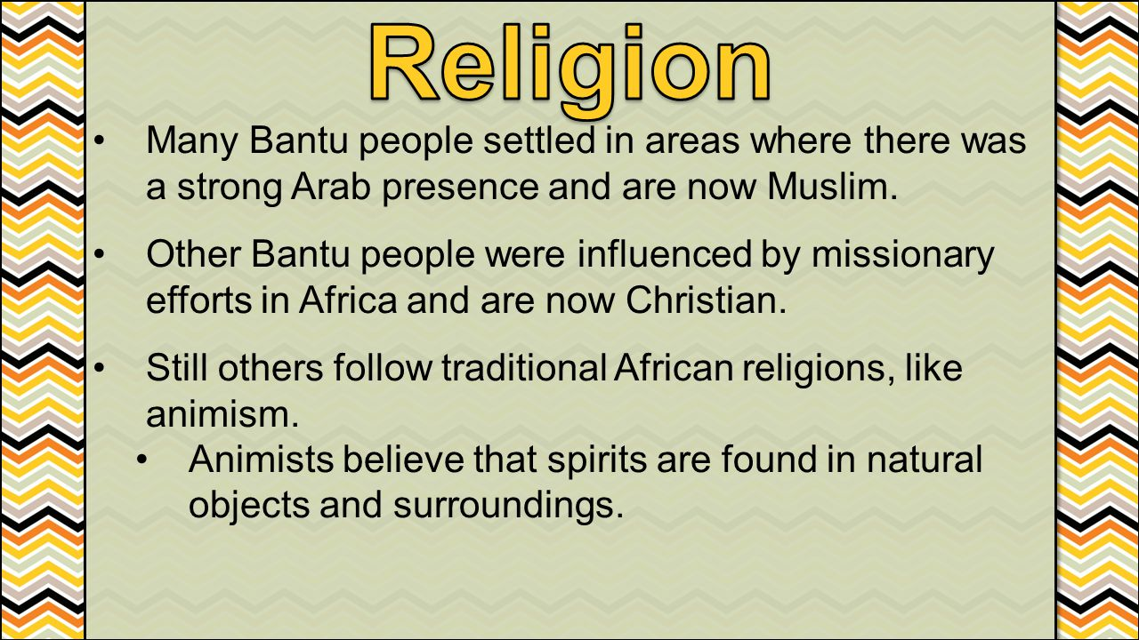 Religion Many Bantu people settled in areas where there was a strong Arab presence and are now Muslim.