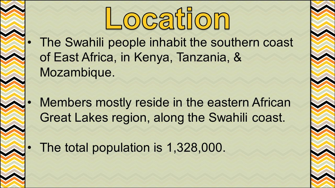 Location The Swahili people inhabit the southern coast of East Africa, in Kenya, Tanzania, & Mozambique.