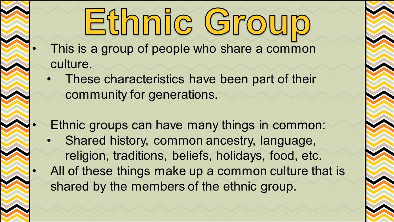 Ethnic Group This is a group of people who share a common culture.