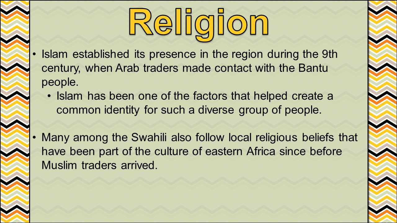 Religion Islam established its presence in the region during the 9th century, when Arab traders made contact with the Bantu people.