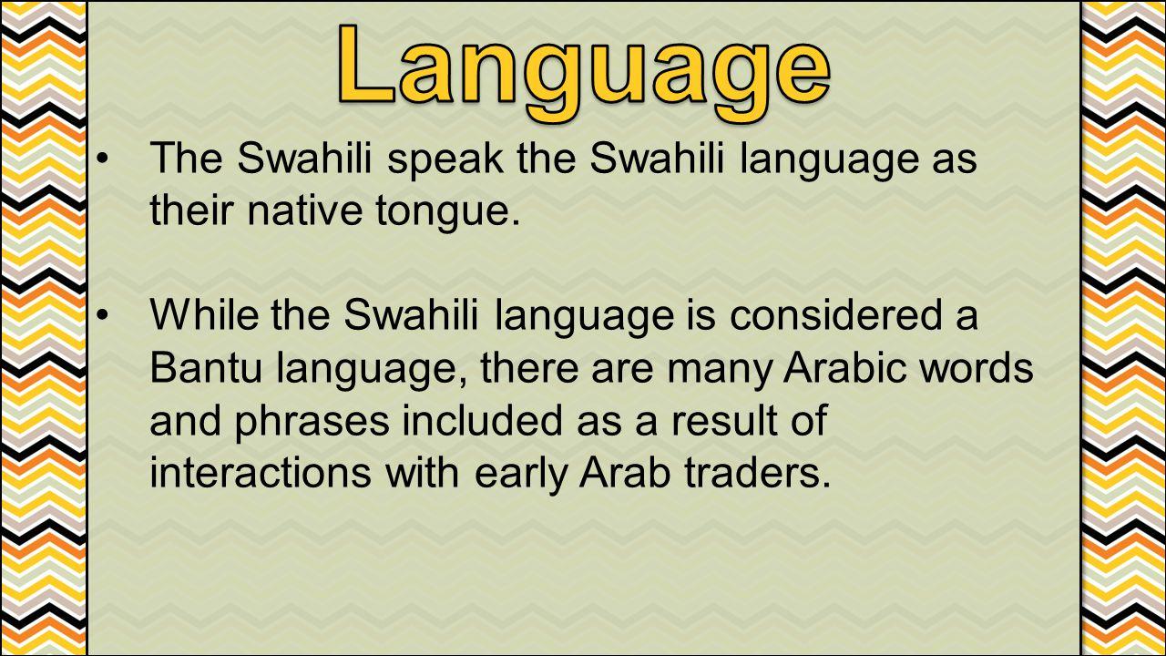 Language The Swahili speak the Swahili language as their native tongue.