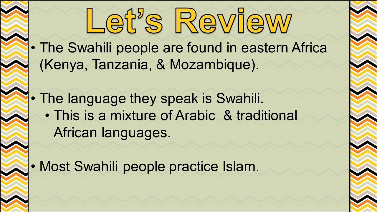 Let's Review The Swahili people are found in eastern Africa (Kenya, Tanzania, & Mozambique). The language they speak is Swahili.