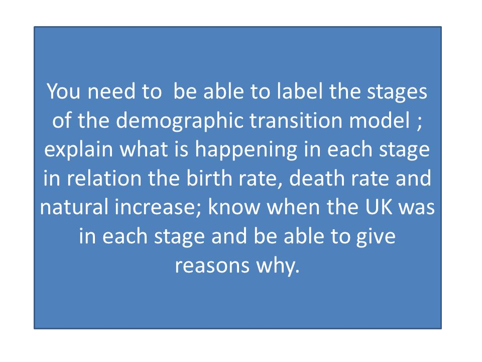 You need to be able to label the stages of the demographic transition model ; explain what is happening in each stage in relation the birth rate, death rate and natural increase; know when the UK was in each stage and be able to give reasons why.