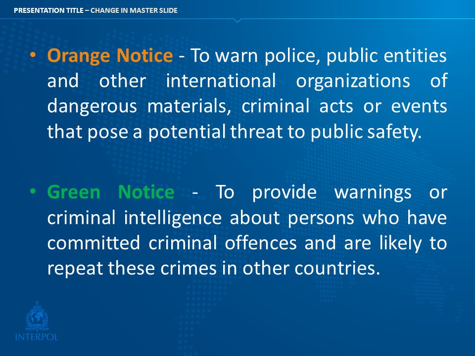 Orange Notice - To warn police, public entities and other international organizations of dangerous materials, criminal acts or events that pose a potential threat to public safety.