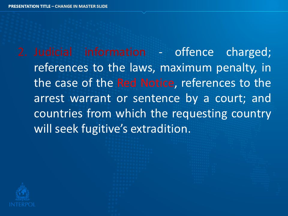Judicial information - offence charged; references to the laws, maximum penalty, in the case of the Red Notice, references to the arrest warrant or sentence by a court; and countries from which the requesting country will seek fugitive's extradition.