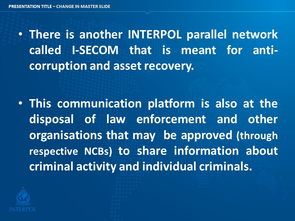 There is another INTERPOL parallel network called I-SECOM that is meant for anti-corruption and asset recovery.