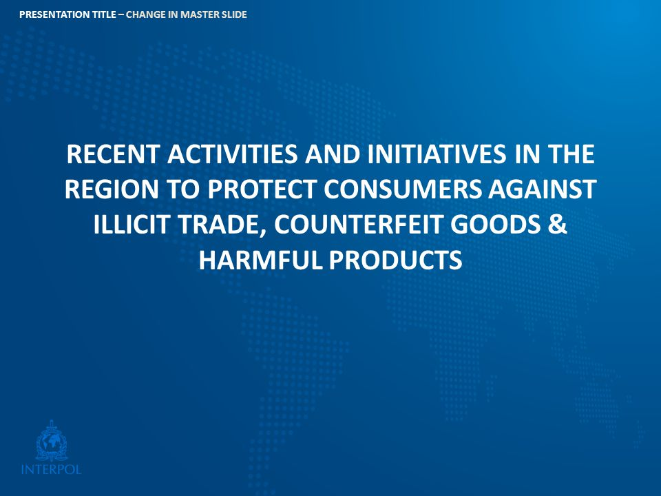RECENT ACTIVITIES AND INITIATIVES IN THE REGION TO PROTECT CONSUMERS AGAINST ILLICIT TRADE, COUNTERFEIT GOODS & HARMFUL PRODUCTS