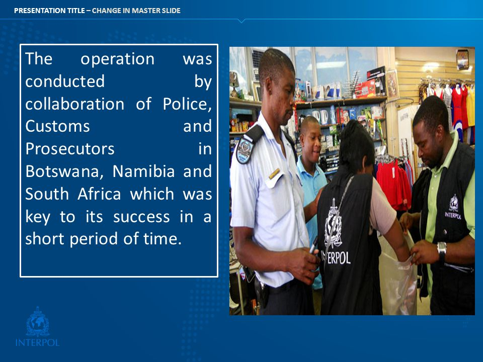 The operation was conducted by collaboration of Police, Customs and Prosecutors in Botswana, Namibia and South Africa which was key to its success in a short period of time.