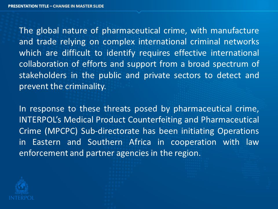 The global nature of pharmaceutical crime, with manufacture and trade relying on complex international criminal networks which are difficult to identify requires effective international collaboration of efforts and support from a broad spectrum of stakeholders in the public and private sectors to detect and prevent the criminality.