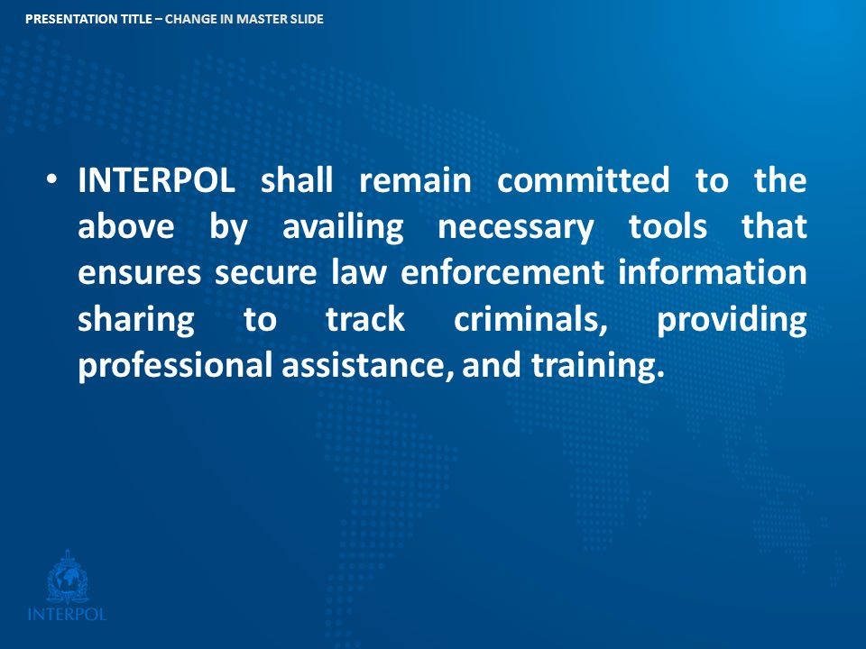 INTERPOL shall remain committed to the above by availing necessary tools that ensures secure law enforcement information sharing to track criminals, providing professional assistance, and training.