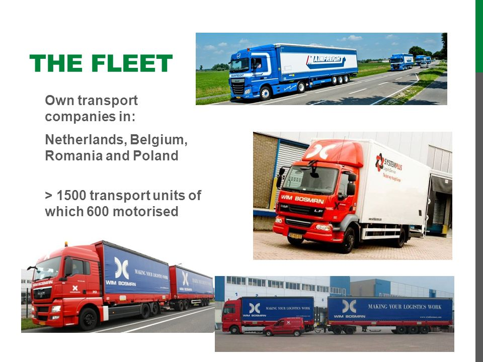 The Fleet Own transport companies in: Netherlands, Belgium, Romania and Poland > 1500 transport units of which 600 motorised