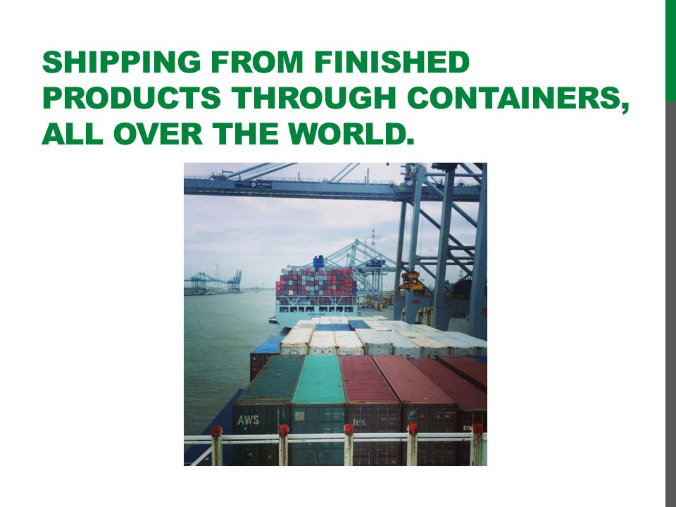 Shipping from finished products through containers, all over the world.