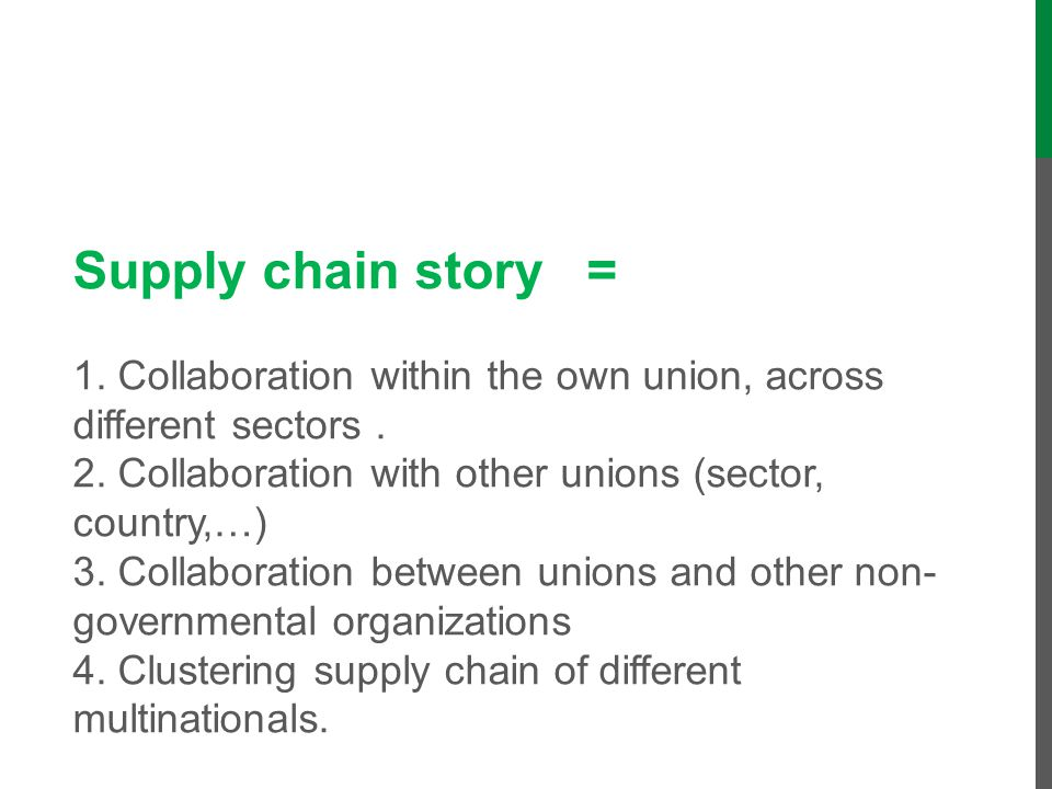 Supply chain story = 1. Collaboration within the own union, across different sectors . 2. Collaboration with other unions (sector, country,…) 3. Collaboration between unions and other non-governmental organizations 4. Clustering supply chain of different multinationals.