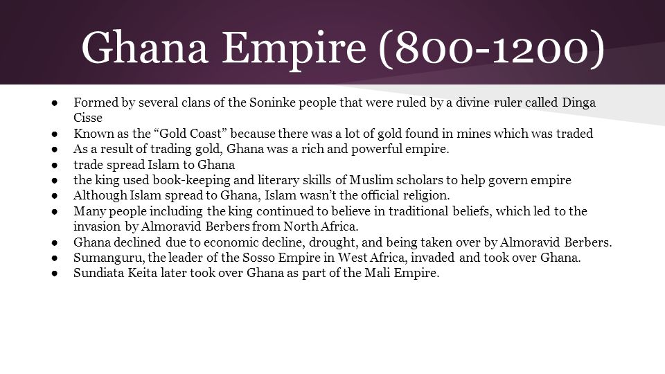 Ghana Empire (800-1200) Formed by several clans of the Soninke people that were ruled by a divine ruler called Dinga Cisse.