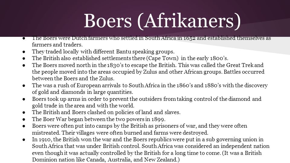 Boers (Afrikaners) The Boers were Dutch farmers who settled in South Africa in 1652 and established themselves as farmers and traders.