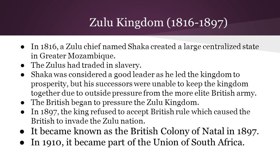 Zulu Kingdom (1816-1897) In 1816, a Zulu chief named Shaka created a large centralized state in Greater Mozambique.